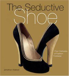 The Seductive Shoes Four Centuries of Fashion Footwear Jonathan