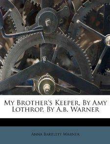 My Brothers Keeper, By Amy Lothrop. By A.b. Warner Anna Bartlett