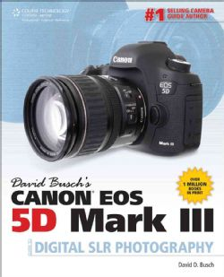 David Buschs Canon EOS 5D Mark III Guide to Digital SLR Photography
